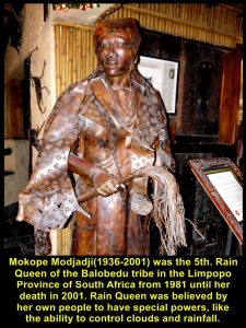 Mokope Modjadji(1936-2001) was the 5th. Rain Queen of the Balobedu tribe on th Limpopo Province of South Africa from 1981 until 2001. Rain Queen was believed by her people to have special powers, like the ability to control clouds and rainfall.