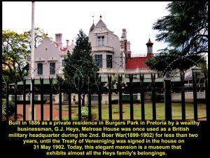 Melrose House was built in 1886 as a private residence and is now a museum that exhibits the belongings of the Heys' family and a room where the Treaty of Vereeniging was signed in 1902.