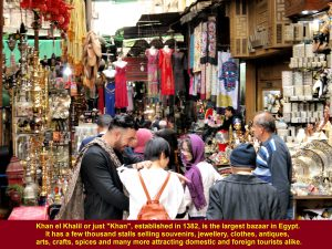Khan el Khalil Bazaar, established in 1382 in Cairo, is the largest market-place in Egypt. It has a few thousand stalls attracting domestic and foreign tourists alike.