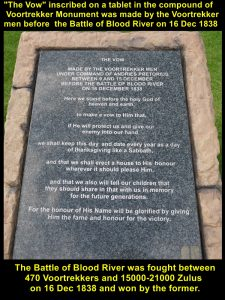 The Vow was made by the Voortrekker men before the Battle of Blood River was fought on 16 Dec 1838.