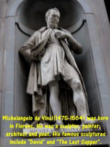 "Michelangelo Buonarroti(1475-1564) was born in Florence. He was a scul[tor, painter, architect and poet. His famous sculptures include ""David"" and ""Pieta""."