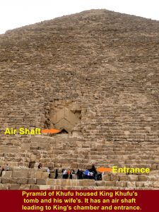 Pyramid of Khufu houses the tombs of King Khufu and his queen. It has air-shaft and entrance to their tombs.