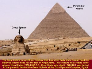 Great Sphinx is located further down the Pyramid of Khafre. It was created during the reign of King Khafre(2558-2532 B.C.)